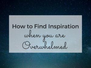 How to Find Inspiration When You Are Overwhelmed